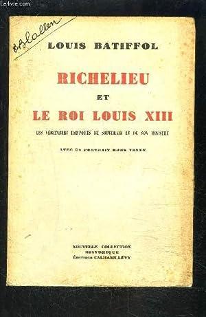 RICHELIEU ET LE ROI LOUIS XIII- Les véritables rapports du Souverain et de son Ministre: ...