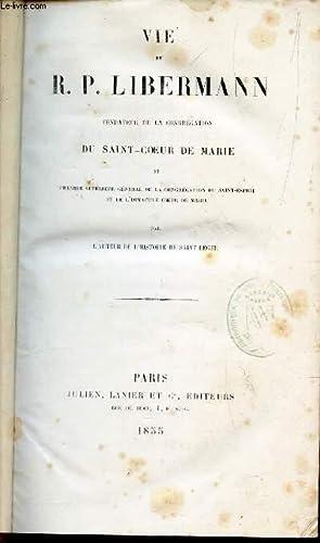 VIE DU R.P. LIBERMANN, FONDATEUR DE LA CONGREGATION DU SAINT-COEUR DE MARIE et premier superieur ...