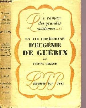 LA VIE CHRETIENE D'EUGENIE DE GUERIN - COLLECTION LE ROMAN DES GRANDES EXISTENCES N°13: ...