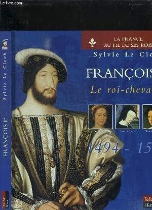 FRANCOIS Ier - LE ROI-CHEVALIER 1494-1547: LE CLECH SYLVIE