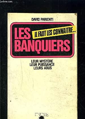 IL FAUT LES CONNAITRE.LES BANQUIERS- LEUR MYSTERE LEUR PUISSANCE LEURS ABUS: PARIENTI DAVID