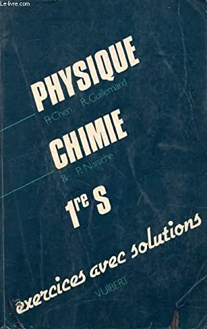 PHYSIQUE CHIMIE, 1re S, EXERCICES AVEC SOLUTIONS: CHEN PHILIPPE, NANICHE PIERRE, GUILLEMARD ROLAND