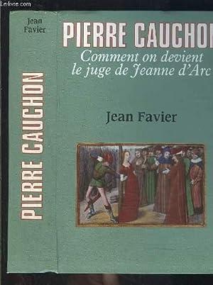PIERRE CAUCHON- COMMENT ON DEVIENT LE JUGE DE JEANNE D ARC: FAVIER JEAN.