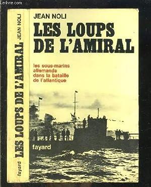 LES LOUPS DE L AMIRAL- LES SOUS MARINS ALLEMANDS DANS LA BATAILLE DE L ATLANTIQUE: NOLI JEAN.
