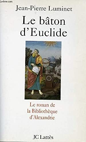 LE BATON D'EUCLIDE - LE ROMAN DE LA BIBLIOTHEQUE D'ALEXANDRIE: LUMINET JEAN-PIERRE / ...