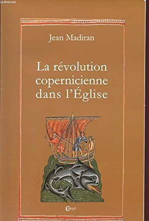 LA REVOLUTION COPERNICIENNE DANS L'EGLISE: MADIRAN JEAN