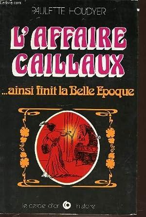 L'AFFAIRE CAILLAUX. AINSI FINIT LA BELLE EPOQUE.: HOUDYER PAULETTE