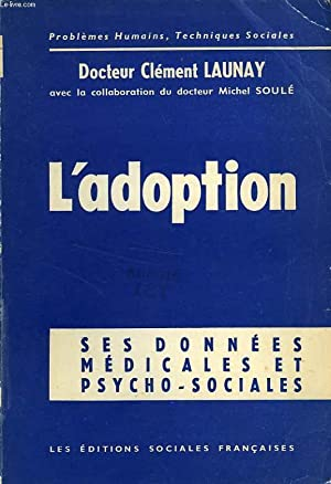 L'ADOPTION, SES DONNEES PSYCHOLOGIQUES ET SOCIALES: LAUNAY Dr CLEMENT, SOULE Dr MICHEL