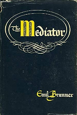 THE MEDIATOR, A STUDY OF THE CENTRAL DOCTRINE OF THE CHRISTIAN FAITH: BRUNNER EMIL