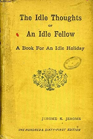 THE IDLE THOUGHTS OF AN IDLE FELLOW, A BOOK FOR AN IDLE HOLIDAY: JEROME K Jerome
