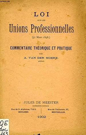 LOI SUR LES UNIONS PROFESSIONNELLES (31 MARS 1898), COMMENTAIRE THEORIQUE ET PRATIQUE: MOERE A. VAN...