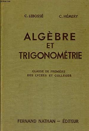 ALGEBRE ET TRIGONOMETRIE. CLASSE DE PREMIERE DES LYCEES ET COLLEGES. PROGRAMME 1947.: C. LEBOSSE ET...