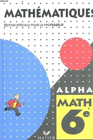 MATHEMATIQUES. ALPHA MATH 6e. EDITION SPECIALE POUR LE PROFESSEUR.: P. CURREL, P. FAUVERGUE, R. ...