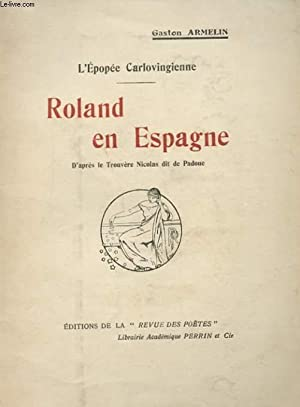 L'EPOPEE CARLOVINGIENNE - ROLAND EN ESPAGNE, D'APRES LE TROUVERE NICOLAS DIT DE PADOUE: ...