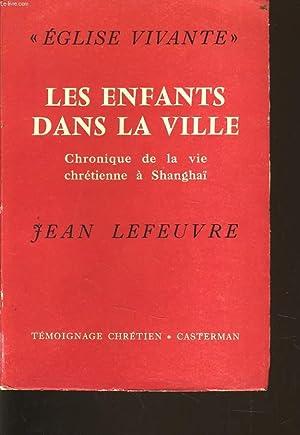 LES ENFANTS DANS LA VILLE chronique dela vie chrétienne à Shanghaï 1949-1955: JEAN LEFEUVRE