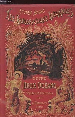 ENTRE DEUX OCEANS. VOYAGES ET AVENTURES. LES EXPLORATIONS INCONNUES: BIART LUCIEN
