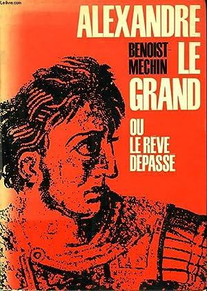 ALEXANDRE LE GRAND OU LE RÊVE DEPASSE.: BENOIST-MECHIN