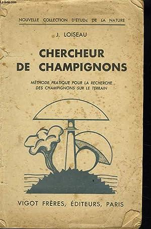 CHERCHEUR DE CHAMPIGNONS. METHODE PRATIQUE POUR LA RECHERCHE DES CHAMPIGNONS SUR LE TERRAIN.: J. ...
