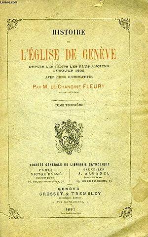 HISTOIRE DE L'EGLISE DE GENEVE, DEPUIS LES TEMPS LES PLUS ANCIENS JUSQU'EN 1802, TOME III: ...