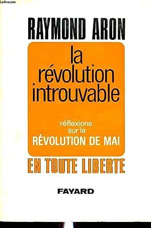 LA REVOLUTION INTROUVABLE : REFLEXIONS SUR LA REVOLUTION DE MAI EN TOUTE LIBERTE: RAYMOND ARON