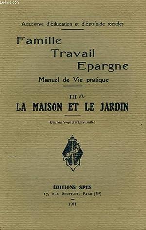 FAMILLE, TRAFAIL, EPARGNE. MANUEL DE VIE PRATIQUE. IIIa. LA MAISON ET LE JARDIN.: COLLECTIF