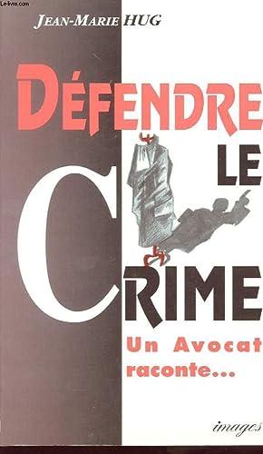 DEFENDRE LE CRIME. UN AVOCAT RACONTE. RECIT: HUG JEAN-MARIE