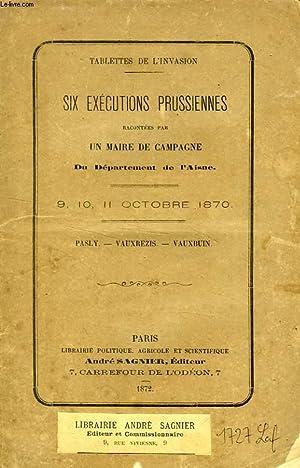 SIX EXECUTIONS PRUSSIENNES RACONTEES PAR UN MAIRE DE CAMPAGNE DU DEPARTEMENT DE L'AISNE: ...