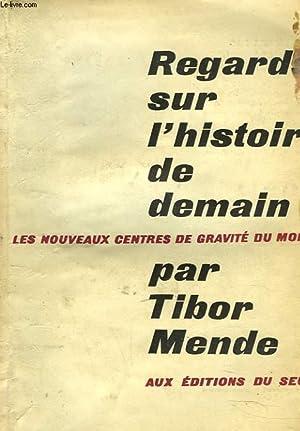 REGARDS SUR L'HISTOIRE DE DEMAIN. LES NOUVEAUX CENTRES DE GRAVITE DU MONDE.: TIBOR MENDE