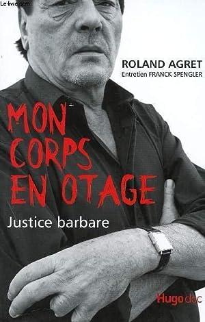MON CORPS EN OTAGE - JUSTICE BARBARE.: AGRET LAURENT