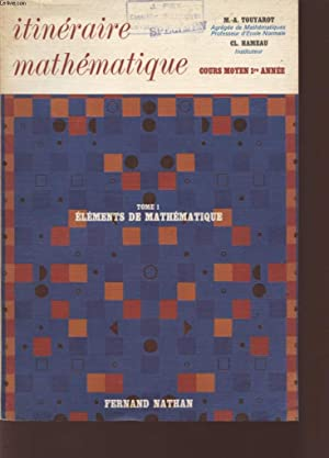 ITINERAIRE MATHEMATIQUE - COURS MOYEN 1ere ANNEE - TOME 1 - ELEMENTS DE MATHEMATIQUE.: TOUYAROT M.A...