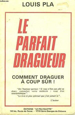 LE PARFAIT DRAGUEUR. COMMENT DRAGUER A COUP SUR.: LOUIS PLA