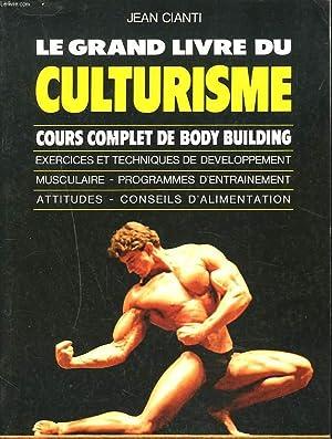 LE GRAND LIVRE DU CULTURISME. Cours complet de Body Building. Exercices et techniques de dé...