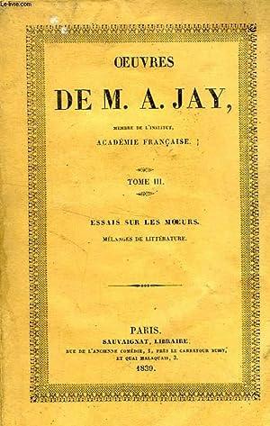 OEUVRES DE M. A. JAY, TOME III, ESSAIS SUR LES MOEURS, MELANGES DE LITTERATURE: JAY A.