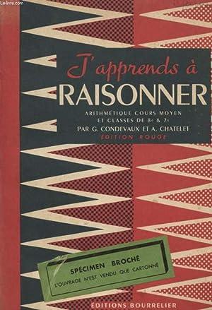 J'APPRENDS A RAISONNER / ARITHMETIQUE / COURS MOYEN ET CLASSES DE 8è ET 7è / EDITION ROUGE / ...
