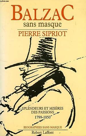 BALZAC SANS MASQUE, SPLENDEURS ET MISERES DES PASSIONS, 1799-1850: SIPRIOT PIERRE