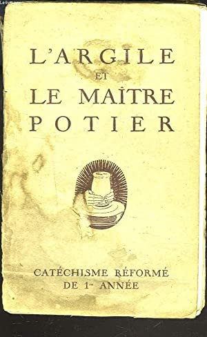 L'ARGILE ET LE MAITRE POTIER. CATECHISME REFORME DE 1re ANNEE.: COLLECTIF