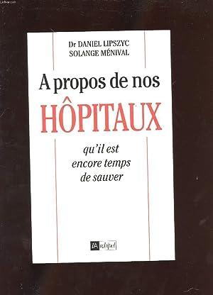 A PROPOS DE NOS HOPITAUX QU'IL EST ENCORE TEMPS DE SAUVER: DR LIPSZYC DANIEL ET MENIVAL ...