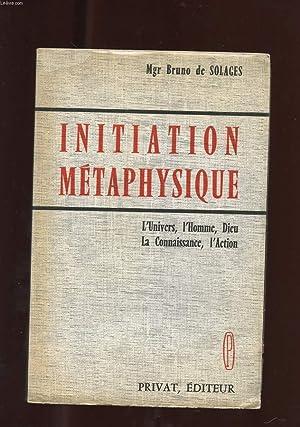 INITIATION METAPHYSIQUE. L'UNIVERS, L'HOMME, DIEU. LA CONNAISSANCE, L'ACTION: MGR DE...
