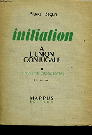 INITIATION A L'UNION CONJUGALE. II. LE LIVRE DES JEUNES FOYERS. 3e EDITION.: PIERRE SEGUR