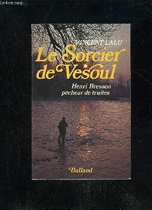 LE SORCIER DE VESOUL - HENRI BRESSON PECHEUR DE TRUITE: LALU VINCENT