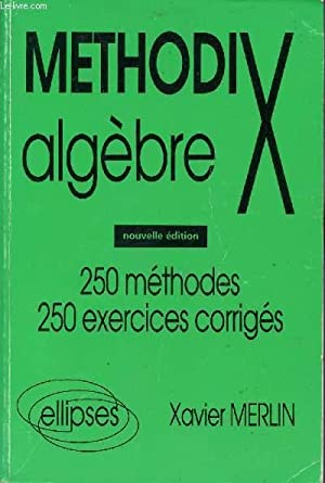 METHOD'X -ALGEBRE / 250 METHODES - 250 EXERCICES CORRIGES.: MERLIN XAVIER