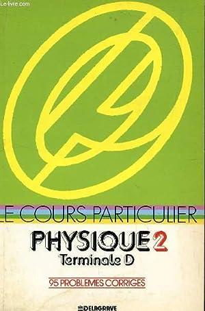 LE COURS PARTICULIER - PHYSIQUE 2 - TERMINALE D / 95 PROBLEMES CORRIGES.: COLLECTIF