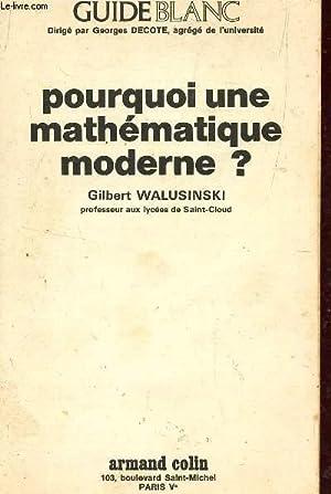 POURQUOI UNE MATHEMATIQUE MODERNE? / COLLECTION GUIDE BLANC.: WALUSINSKI GILBERT