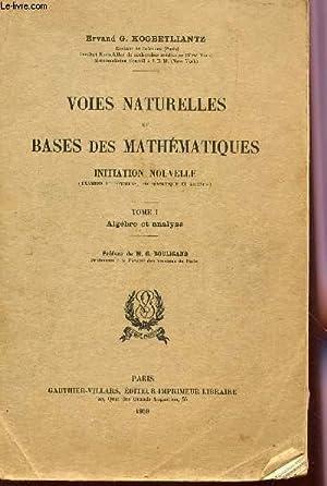 VOIES NATURELLES ET BASES DES MATHEMATIQUES - INITIATION NOUVELLE - TOME I : ALGEBRE ET ANALYSE.: ...