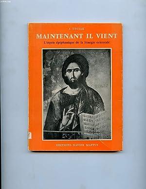MAINTENANT IL VIENT. L'ESPRIT EPIPHANIQUE DE LA LITURGIE ORIENTALE: TYCIAK J.