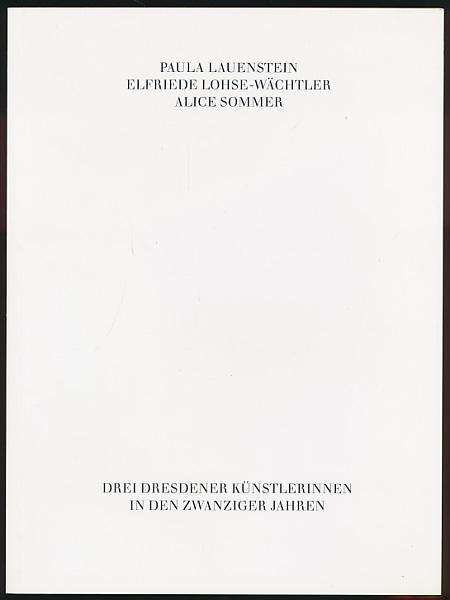 Paula Lauenstein - Elfriede Lohse-Wächtler - Alice Sommer: Drei Dresdener Künstlerinnen in den zwanziger Jahren (Veröffentlichungen der Städtischen Galerie Albstadt)