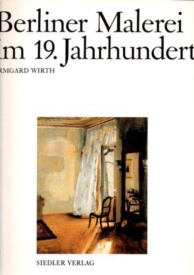Berliner Malerei im 19. Jahrhundert. Von der Zeit Friedrich des Großen bis zum Ersten Weltkrieg. Text/Bildband. - Wirth, Irmgard
