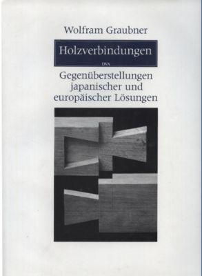 Holzverbindungen. Gegenüberstellung japanischer und europäischer Lösungen.: Graubner...