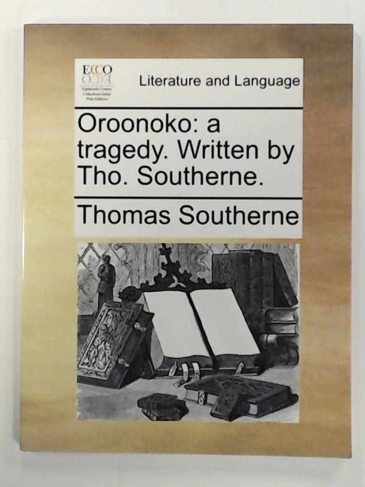 Oroonoko: a tragedy. Written by Tho. Southerne. - Southerne, Thomas