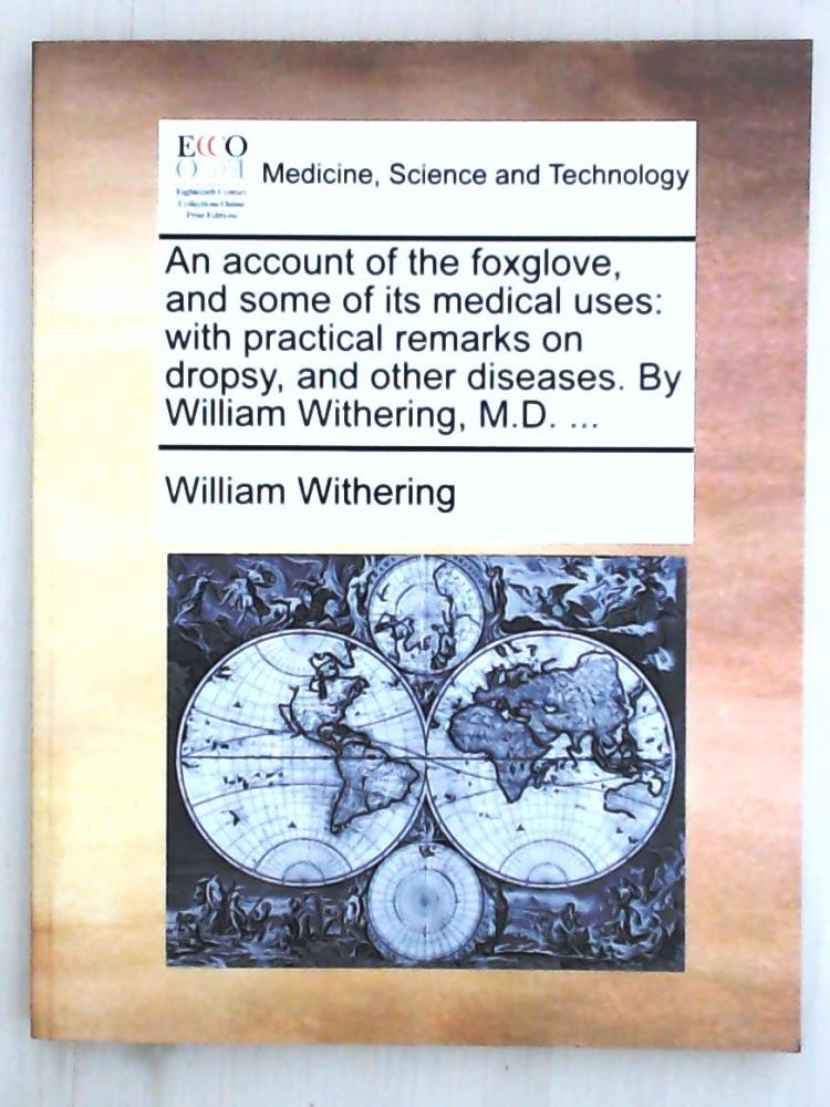 An Account of the Foxglove, and Some of Its Medical Uses: With Practical Remarks on Dropsy, and Other Diseases. by William Withering, M.D. . - Withering, William